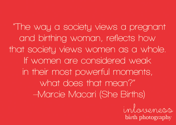 The way a society views a pregnant and birthing woman, reflects how that society views women as a whole. If women are considered weak in their.. Marcie Macari