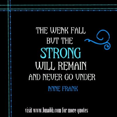 The weak fall, but the strong will remain and never go under. Anne Frank