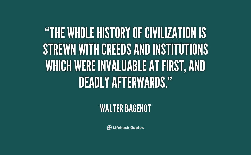 The whole history of civilization is strewn with creeds and institutions which were invaluable at first, and deadly afterwards. Walter Bagehot