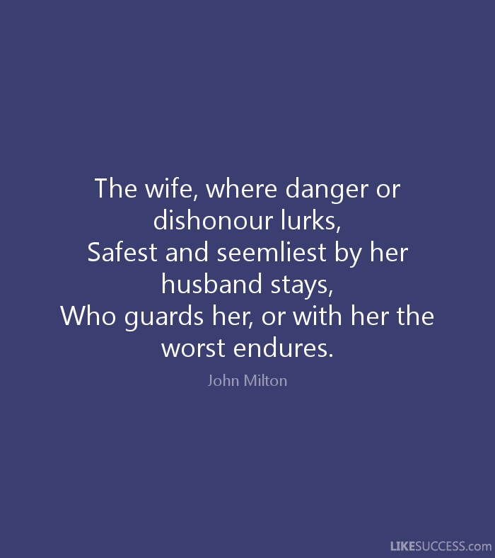 The wife, where danger or dishonor lurks, safest and seemliest by her husband stays, who guards her, or with her the worst endures. John Milton