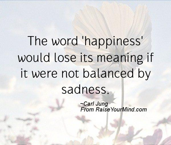 The word 'happiness' would lose its meaning if it were not balanced by sadness. Carl Jung