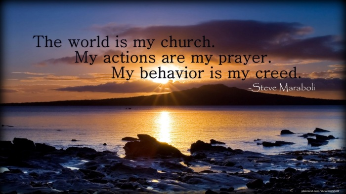 The world is my church. My actions are my prayer. My behavior is my creed. Steve Maraboli