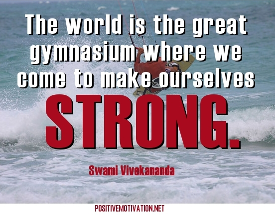 The world is the great gymnasium where we come to make ourselves strong. Swami Vivekananda