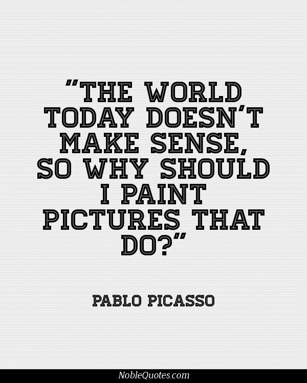 The world today doesn't make sense, so why should I paint pictures that do1. Pablo Picasso