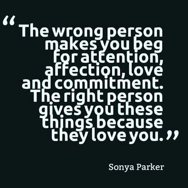 The wrong person makes you beg for attention, affection, love and commitment. The right person gives you these things because they love you. Sonya Parker