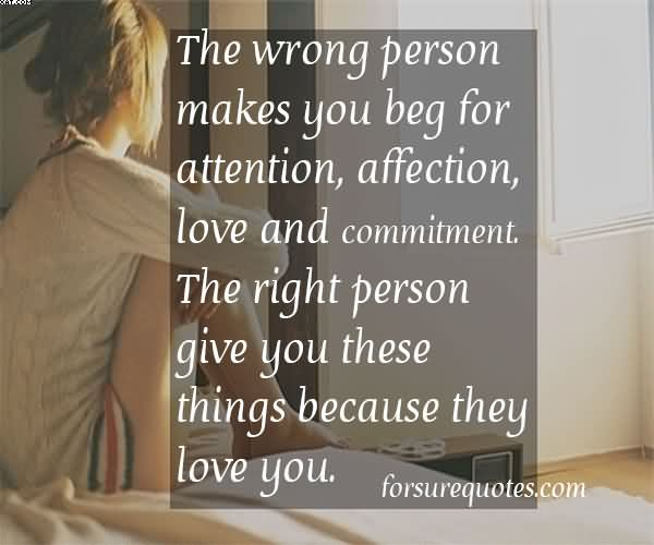 The wrong person makes you beg for attention, affection, love and commitment. The right person gives you these things because they love you
