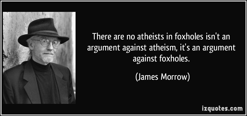 There are no atheists in foxholes, isn't an argument against atheism, it's an argument against foxholes. James Morrow