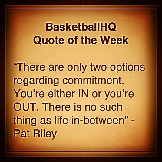 There are only two options regarding commitment You're either in or you're out. There is no such thing as life in-between. Pat Riley