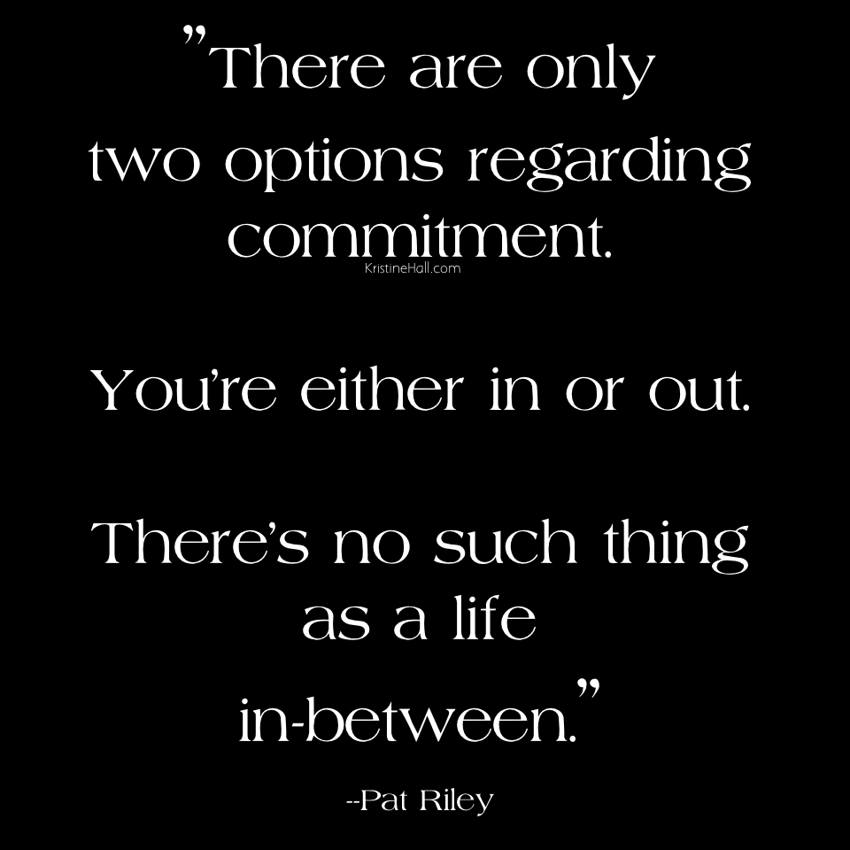 There are only two options regarding commitment. You're either in or out. There's no such thing as a life in between. Pat Riley