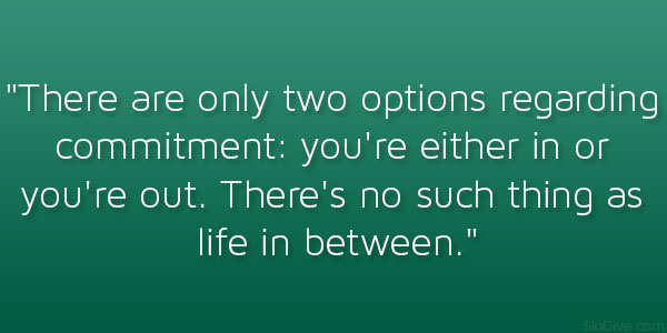 There are only two options regarding commitment. You're either in or out. There's no such thing as a life in between