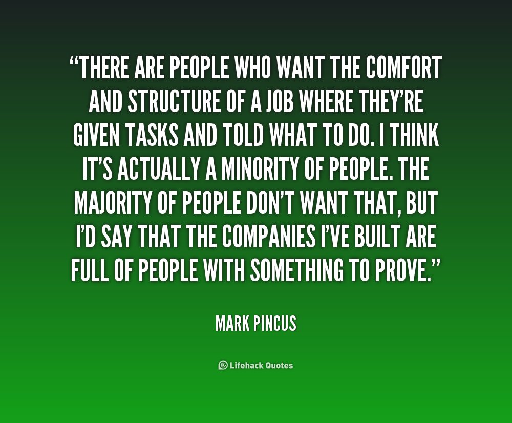 There are people who want the comfort and structure of a job where they're given tasks and told what to do. I think it's actually... Mark Pincus