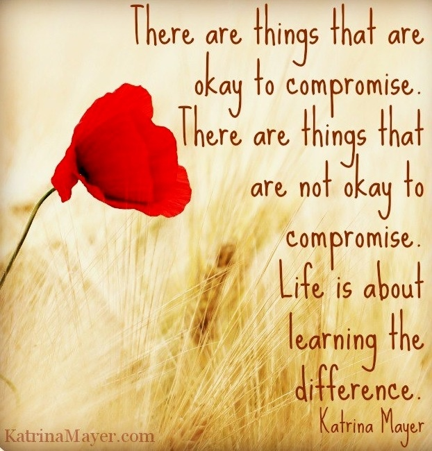 There are things that are okay to compromise. There are things that are not okay to compromise. Life is about learning the difference. Katrina Mayer