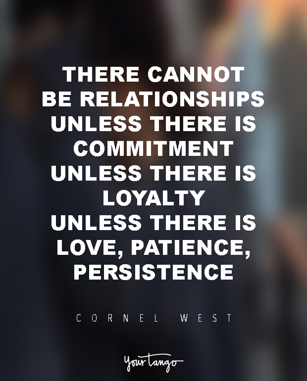 There cannot be relationships unless there is commitment, unless there is loyalty, love, patience, persistence. Cornel West