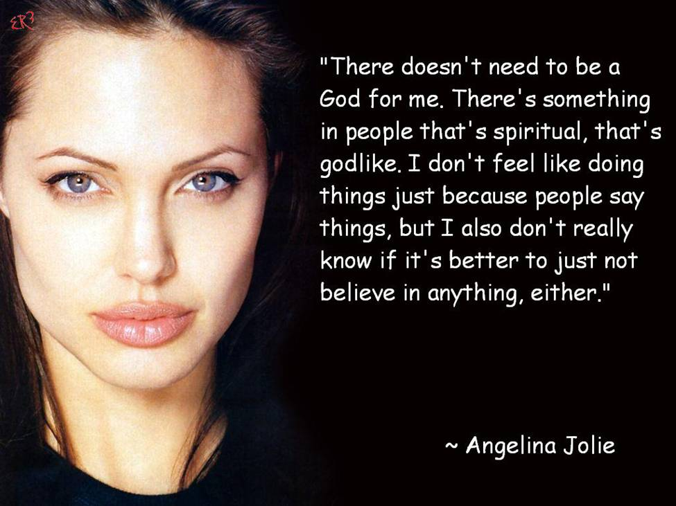 There doesn't need to be a God for me. There's something in people that's spiritual, that's godlike. I don't feel like doing things just because people say things, ... Angelina Jolie