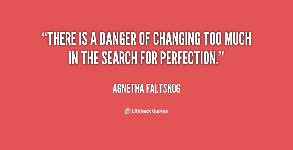There is a danger of changing too much in the search for perfection. Agnetha Faltskog