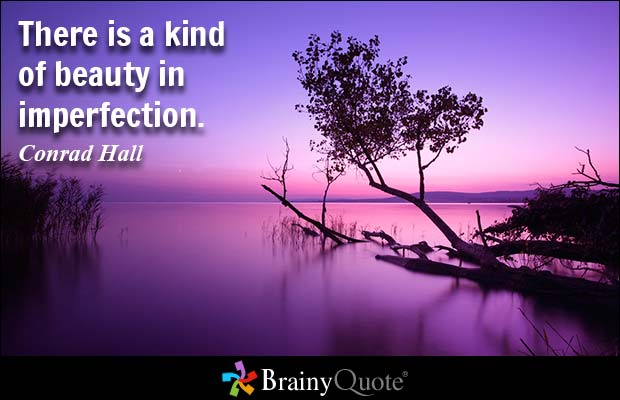 There is a kind of beauty in imperfection. Conrad Hall