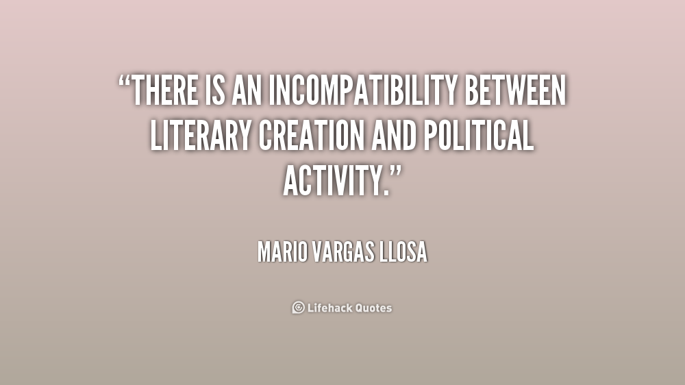 There is an incompatibility between literary creation and political activity. Mario Vargas Llosa