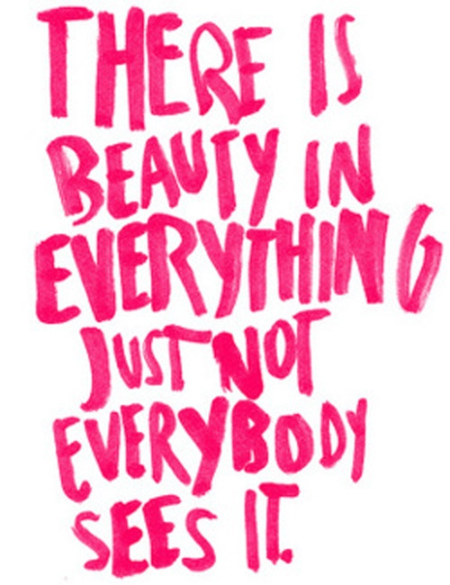 There is beauty in everything, just not everybody sees it