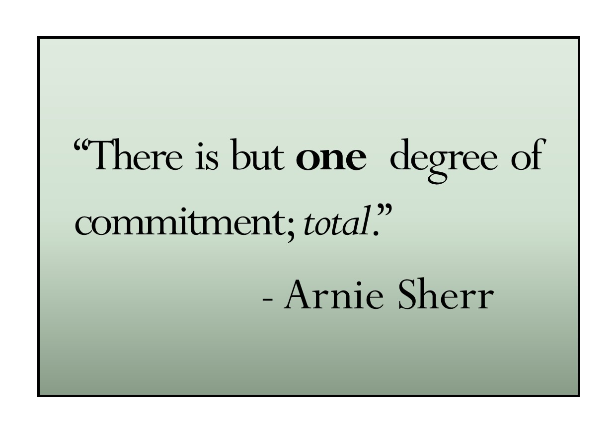 There is but one degree of commitment; total. Arnie Sherr