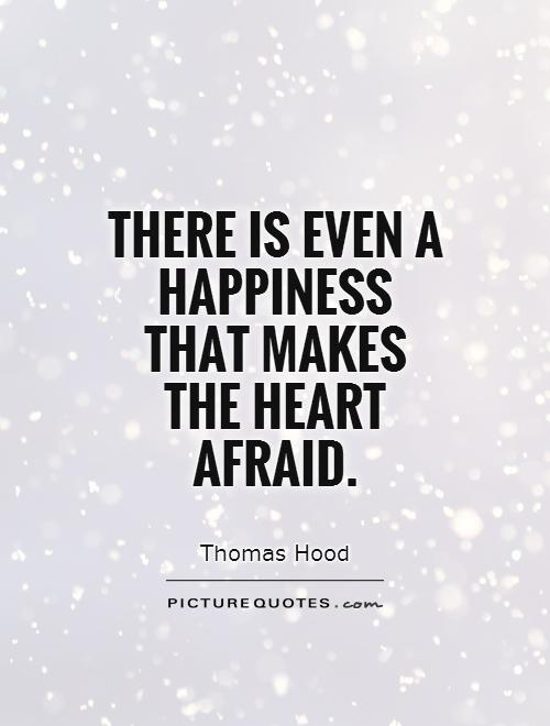 There is even a happiness that makes the heart afraid - Thomas Hood