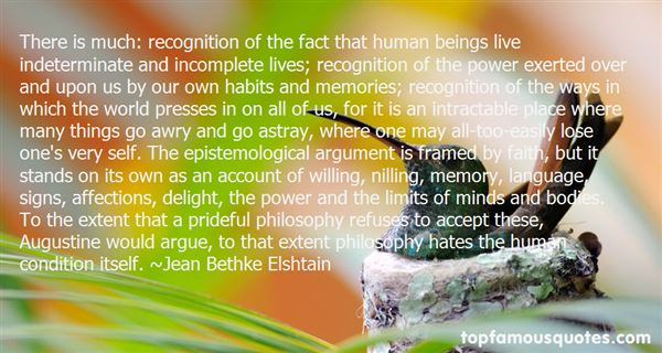 There is much recognition of the fact that human beings live indeterminate and incomplete lives; recognition of the power exerted over and upon us by our own habits and... Jean Bethke Elshtai