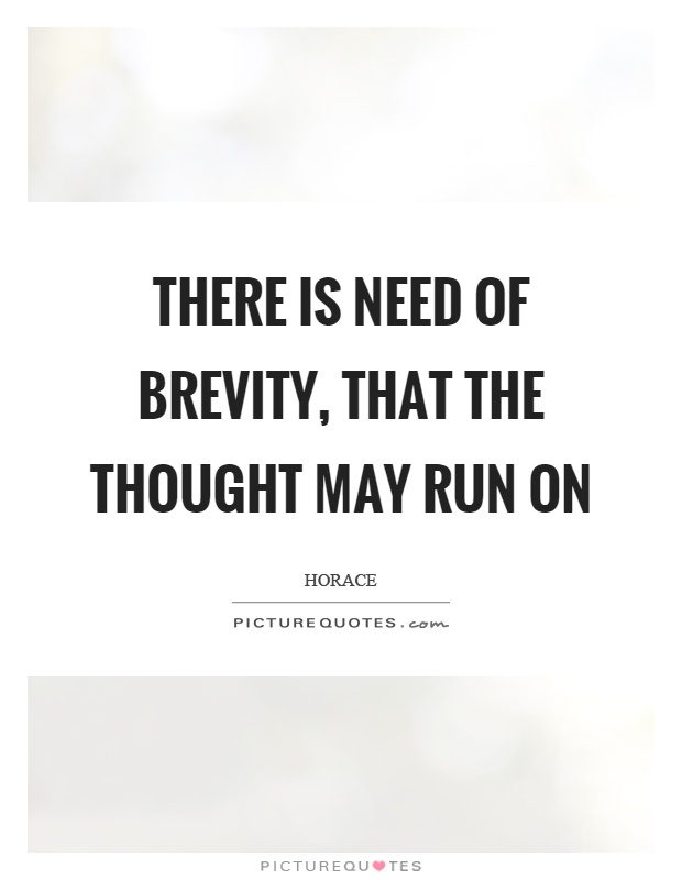 There is need of brevity, that the thought may run on. Horace