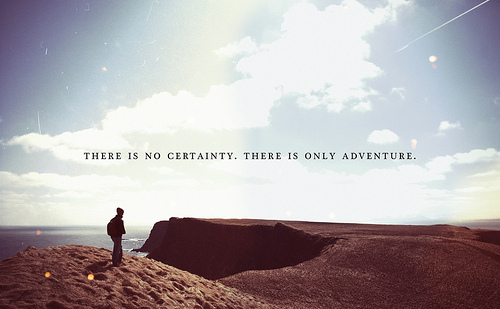 There is no certainty, there is only adventure