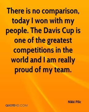 There is no comparison, today I won with my people. The Davis Cup is one of the greatest competitions... Nikki Pilic