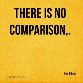 There is no comparison. Jim Silver