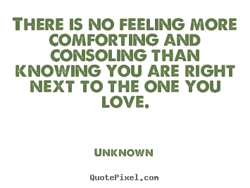There is no feeling more comforting and consoling than knowing you are right next to the one you love