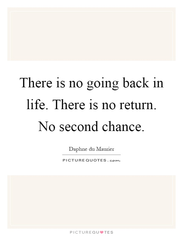 There is no going back in life. There is no return. No second chance. Daphne du Maurier