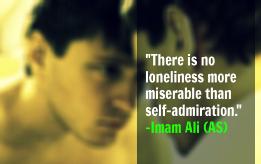 There is no loneliness more miserable than self admiration. - Imam Ali