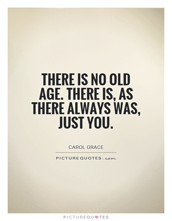 There is no old age. There is, as there always was, just you - Carol Grace