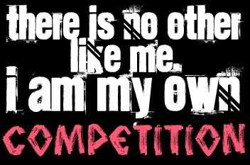 There is no other like me. I am my own competition