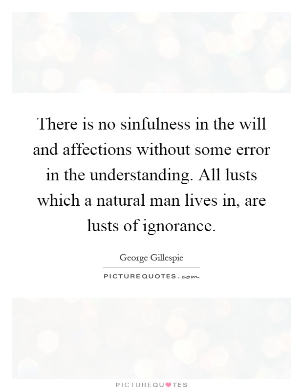 There is no sinfulness in the will and affections without some error in the understanding. All lusts which a natural man lives in, are lusts ... George Gillespie