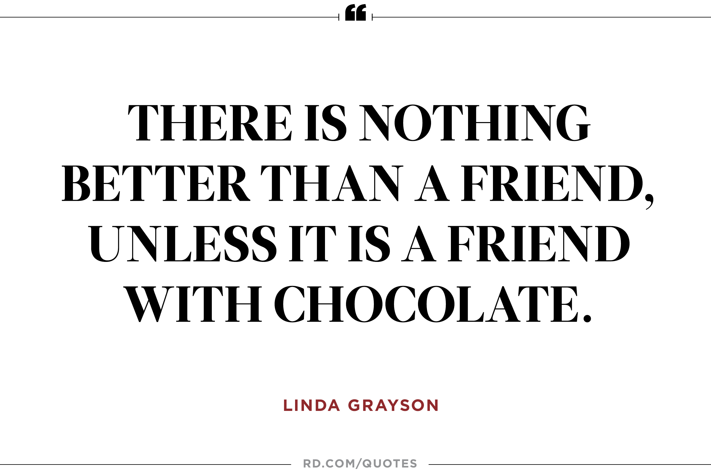There is nothing better than a friend, unless it is a friend with chocolate. Linda Grayson