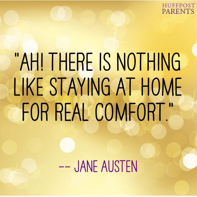 There is nothing like staying at home for real comfort. Jane Austen