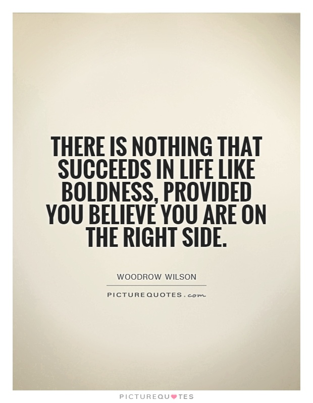 There is nothing that succeeds in life like boldness, provided you believe you are on the right side. Woodrow Wilson