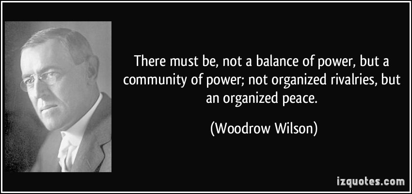 There must be, not a balance of power, but a community of power; not organized rivalries, but an organized peace. Woodrow T. Wilson