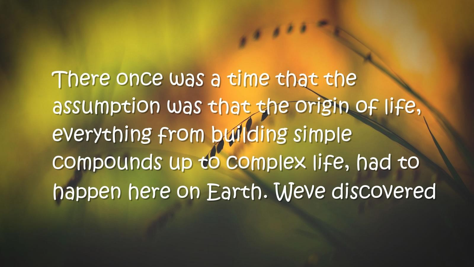 There once was a time that the assumption was that the origin of life, everything from building ..