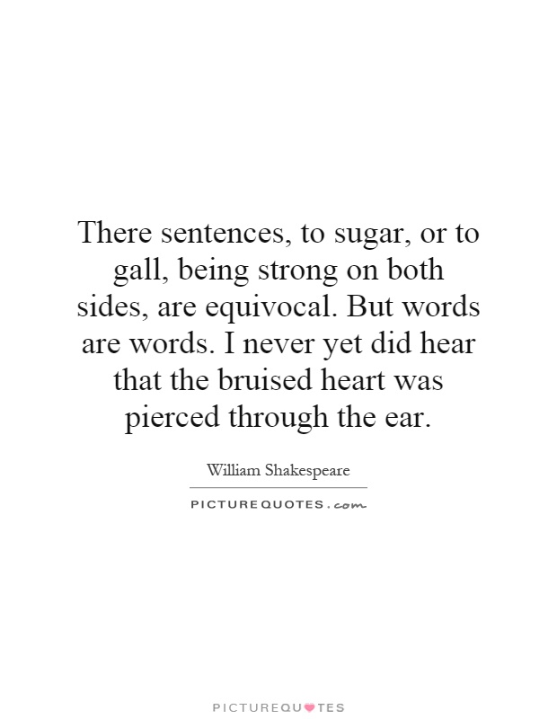 There sentences, to sugar, or to gall, Being strong on both sides, are equivocal. But words are words. I never yet did hear That the ... William Shakespeare