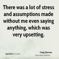 There was a lot of stress and assumptions made without me even saying anything, which was very upsetting. Craig Stevens