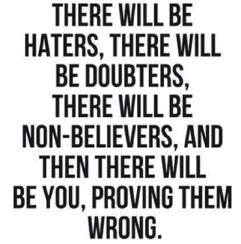 There will be haters, there will be doubters, there will be non-believers, and then there will be you proving them wrong.