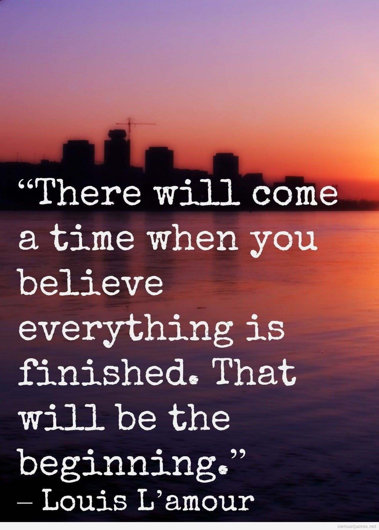 There will come a time when you believe everything is finished; that will be the beginning. Louis L'Amour
