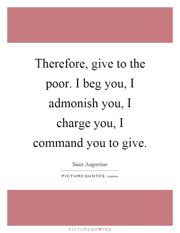 Therefore, give to the poor. I beg you, I admonish you, I charge you, I command you to give. Saint Augustine