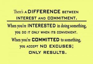 There's a difference between interest and commitment. When you're interested in doing something, you do it only when it's convenient. When you're committed ...