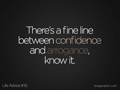 There's a fine line between confidence and arrogance, know it.