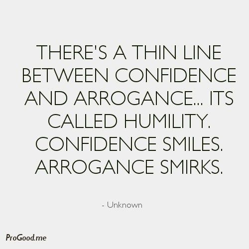 There's a thin line between Confidence and Arrogance… Its called Humility. Confidence smiles. Arrogance smirks
