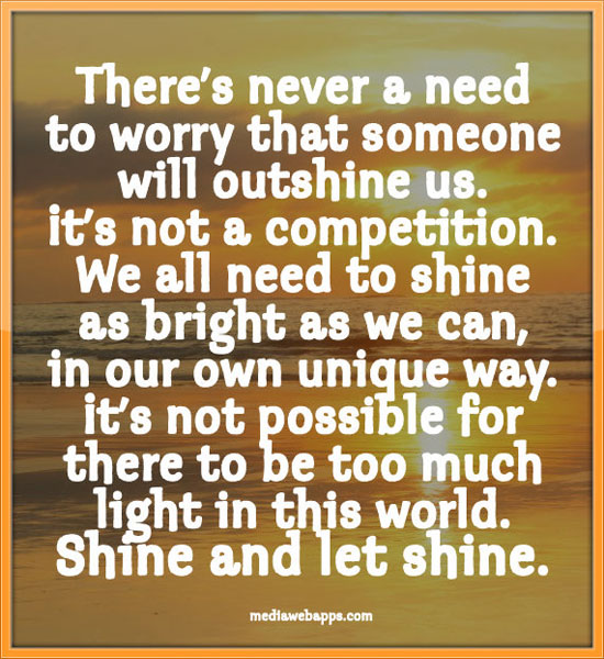 There's never a need to worry that someone will outshine us. It's not a competition. We all need to shine as bright as we can, in our own ...