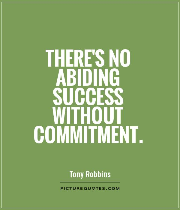 There's no abiding success without commitment. Tony Robbins